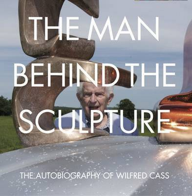 Man Behind the Sculpture: The Autobiography of Wilfred Cass (Paperback)