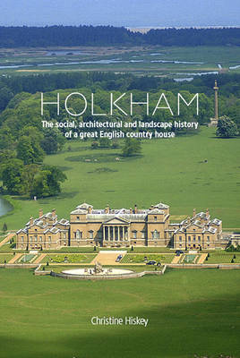 Holkham: The Social, Architectural and Landscape History of a Great English Country House (Hardback)