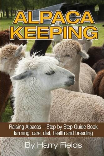 Alpaca Keeping: Raising Alpacas - Step by Step Guide Book... Farming, Care, Diet, Health and Breeding (Paperback)