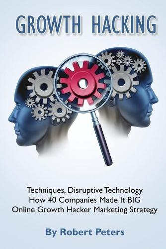 Growth Hacking Techniques, Disruptive Technology - How 40 Companies Made It Big (Paperback)