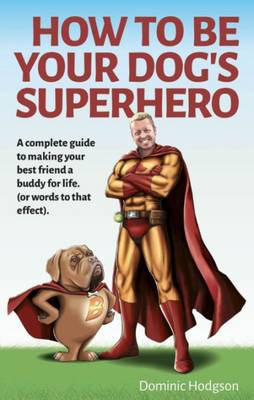 How to be Your Dog's Superhero: Transform Your Dastardly Dog Using the Power of Play (Paperback)