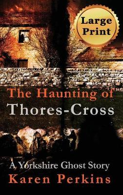 The Haunting of Thores-Cross: A Yorkshire Ghost Story - Ghosts of Thores-Cross 1 (Hardback)
