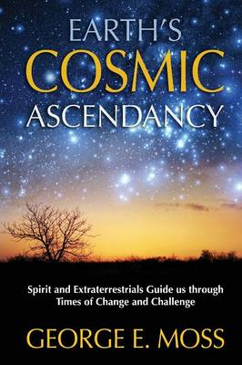 Earth's Cosmic Ascendancy: Spirit and Extraterrestrials Guide Us Through Times of Change (Paperback)
