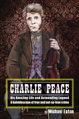 Charlie Peace: His Amazing Life and Astonishing Legend (Paperback)