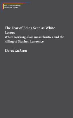 The Fear of Being Seen as White Losers: White working class masculinities and the killing of Stephen Lawrence (Paperback)