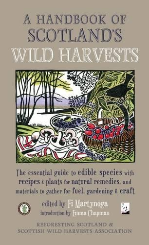 A Handbook of Scotland's Wild Harvests: The Essential Guide to Edible Species with Recipes & Plants for Natural Remedies, and Materials to Gather for Fuel, Gardening & Craft (Paperback)
