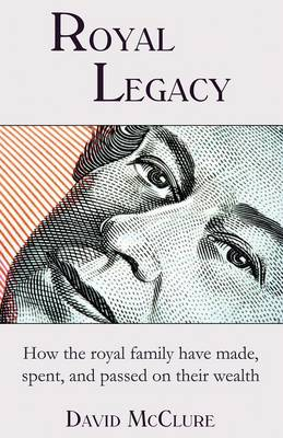 Royal Legacy: How the Royal Family Have Made, Spent and Passed on Their Wealth (Paperback)
