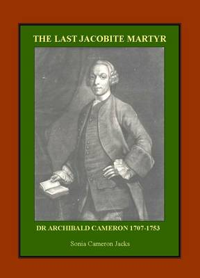 The Last Jacobite Martyr: Dr Archibald Cameron 1707-1753 (Paperback)