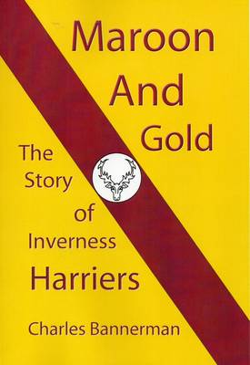 Maroon and Gold: The Story of Inverness Harriers (Paperback)
