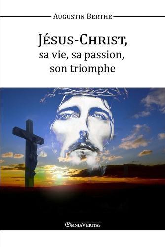 Jesus-Christ, Sa Vie, Sa Passion, Son Triomphe (Paperback)