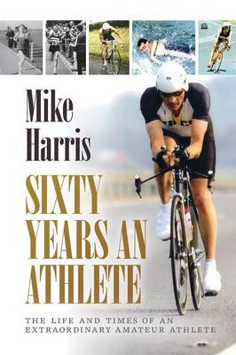 Sixty Years an Athlete: The Life and Times of an Extraordinary Amateur Athlete - an Autobiography of a Most Energetic Life (Paperback)