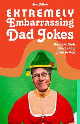 Extremely Embarrassing Dad Jokes: Because Dads don't know when to stop (Hardback)