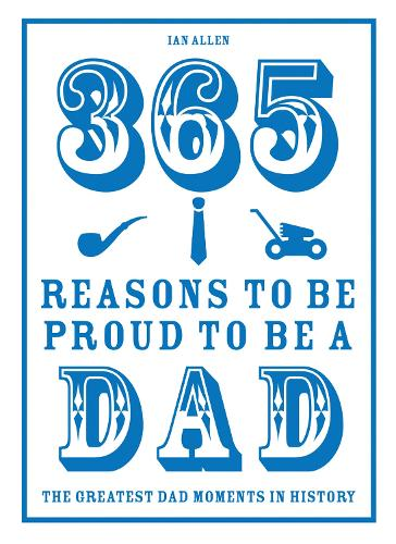 365 Reasons to be Proud to be a Dad: The Greatest Dad Moments in History (Hardback)