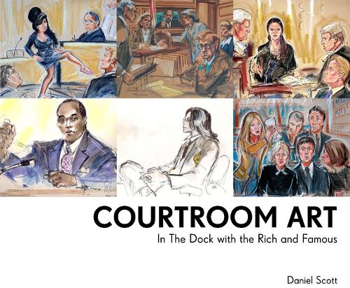 Courtroom Art: In The Dock with the Rich and Famous (Hardback)