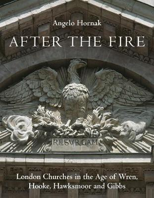 After the Fire: London Churches in the Age of Wren, Hooke, Hawksmoor and Gibbs (Hardback)