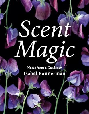 Scent Magic: Notes from a Gardener (Hardback)