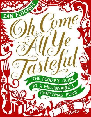 Oh Come All Ye Tasteful: The Foodie's Guide to a Millionaire's Christmas Feast (Hardback)