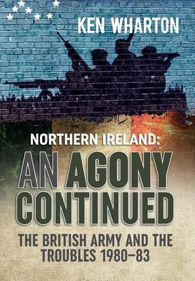 An Agony Continued: The British Army in Northern Ireland 1980 - 83 (Hardback)