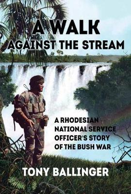 A Walk Against the Stream: A Rhodesian National Service Officer's Story of the Bush War (Paperback)