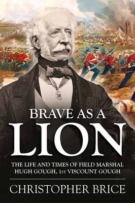 Brave as a Lion: The Life and Times of Field Marshal Hugh Gough, 1st Viscount Gough - War and Military Culture in South Asia, 1757-1949 (Hardback)