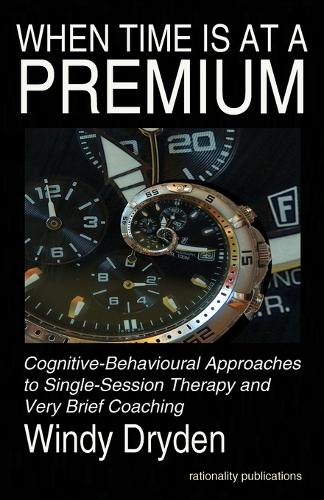 When Time Is at a Premium: Cognitive-Behavioural Approaches to Single-Session Therapy and Very Brief Coaching (Paperback)