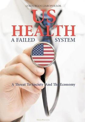 US Health: A Failed System: A Threat to Society and the Economy (Paperback)