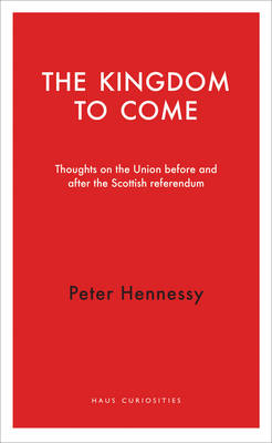 The Kingdom to Come: Thoughts on the Union before and after the Scottish Independence Referendum (Paperback)