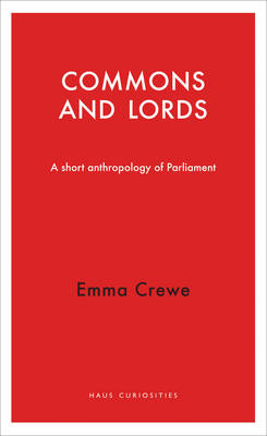 The Commons and Lords: A Short Anthropology of Parliament - Haus Curiosities (Paperback)