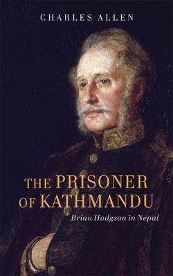 The Prisoner of Kathmandu: Brian Hodgson in Nepal 1820-43 (Hardback)