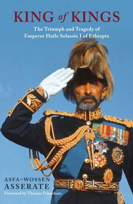 The King of Kings: The Triumph and Tragedy of Emperor Haile Selassie of Ethiopia (Hardback)