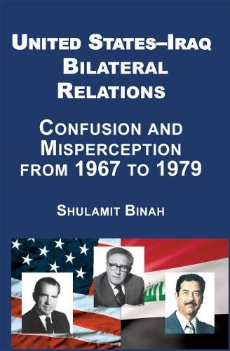 United States-Iraq Bilateral Relations: Confusion and Misperception from 1967 to 1979 (Hardback)