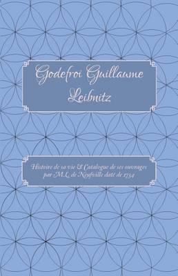 Godefroi Guillaume Leibnitz: Histoire de Sa Vie et Catalogue de Ses Ouvrages par M.L. de Neufville Date de 1734 - Carrigboy Classics Series 3 (Paperback)