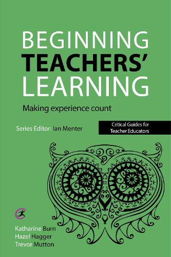 Beginning Teachers' Learning: Making experience count - Critical Guides for Teacher Educators (Paperback)