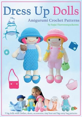 Dress Up Dolls Amigurumi Crochet Patterns: 5 Big Dolls with Clothes, Shoes, Accessories, Tiny Bear and Big Carry Bag Patterns - Sayjai's Amigurumi Crochet Patterns 3 (Paperback)