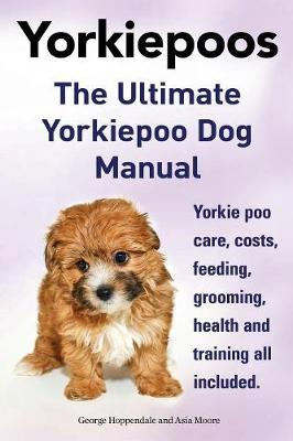 Yorkie Poos. the Ultimate Yorkie Poo Dog Manual. Yorkiepoo Care, Costs, Feeding, Grooming, Health and Training All Included. (Paperback)