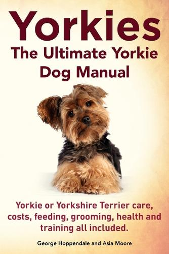 Yorkies. the Ultimate Yorkie Dog Manual. Yorkies or Yorkshire Terriers Care, Costs, Feeding, Grooming, Health and Training All Included. (Paperback)