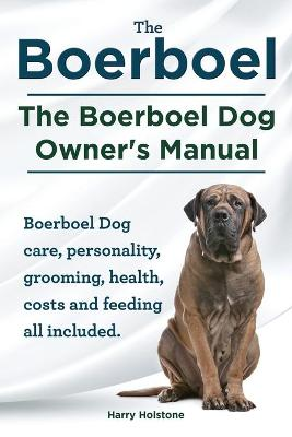 Boerboel. the Boerboel Dog Owner's Manual. Boerboel Dog Care, Personality, Grooming, Health, Costs and Feeding All Included. (Paperback)