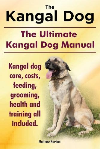 Kangal Dog. the Ultimate Kangal Dog Manual. Kangal Dog Care, Costs, Feeding, Grooming, Health and Training All Included. (Paperback)
