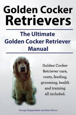 Golden Cocker Retrievers. the Ultimate Golden Cocker Retriever Manual. Golden Cocker Retriever Care, Costs, Feeding, Grooming, Health and Training All (Paperback)