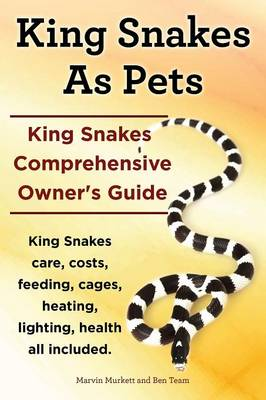 King Snakes as Pets. King Snakes Comprehensive Owner's Guide. Kingsnakes Care, Costs, Feeding, Cages, Heating, Lighting, Health All Included. (Paperback)