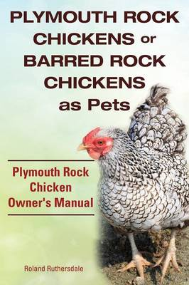 Plymouth Rock Chickens or Barred Rock Chickens as Pets. Plymouth Rock Chicken Owner's Manual. (Paperback)