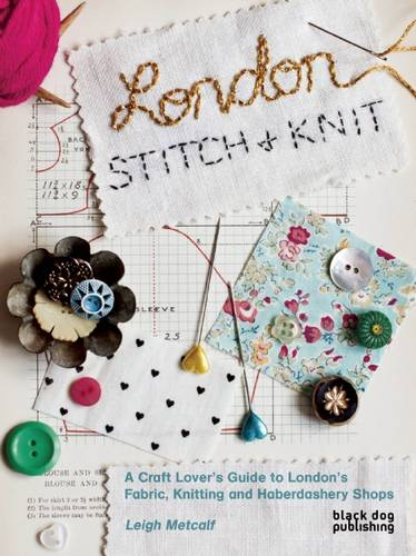 London Stitch and Knit: A Craft Lover's Guide to London's Fabric, Knitting and Haberdashery Shops (Paperback)