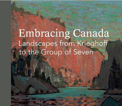 Embracing Canada: Landscapes from Krieghoff to the Group of Seven (Hardback)