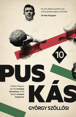 Puskas: Madrid, Magyars and the Amazing Adventures of the World's Greatest Goalscorer (Hardback)
