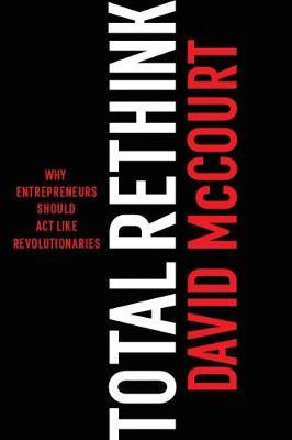 Total ReThink: Why entrepreneurs should act like revolutionaries (Hardback)