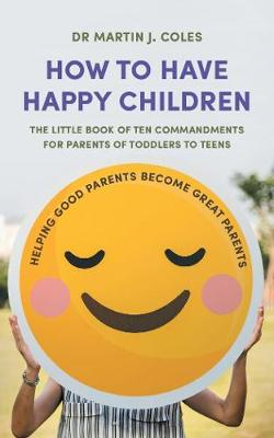 How to Have Happy Children: The little book of ten commandments for parents of toddlers to teens (Paperback)