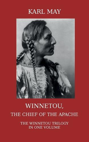 Winnetou, the Chief of the Apache. The Full Winnetou Trilogy in One Volume (Paperback)