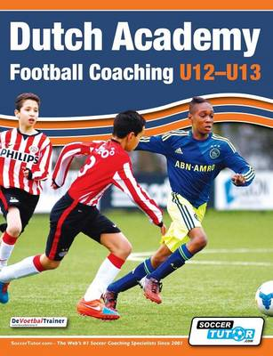 Dutch Academy Football Coaching (U12-13) - Technical and Tactical Practices from Top Dutch Coaches (Paperback)