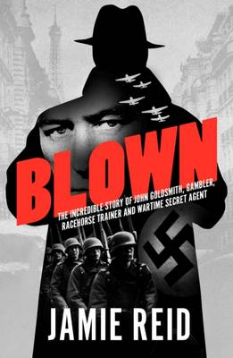 Blown: The Incredible Story of John Goldsmith: Racehorse Trainer, Gambler and Wartime Secret Agent (Paperback)