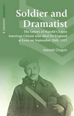Soldier and Dramatist: The Letters of Harold Chapin American Citizen Who Died for England at Loos on September 26th, 1915 - Uniform Legends (Paperback)